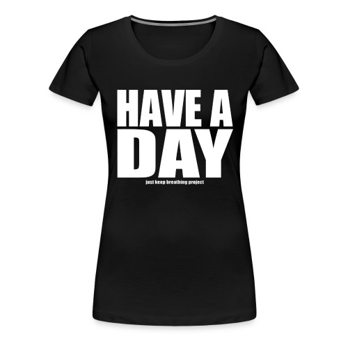 Have A Day - White Text (Women's) - Women's Premium T-Shirt