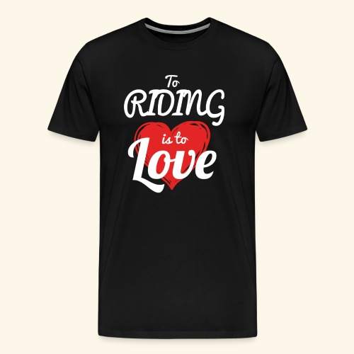 To Riding is to Love Premium T- Shirt For Man - Men's Premium T-Shirt