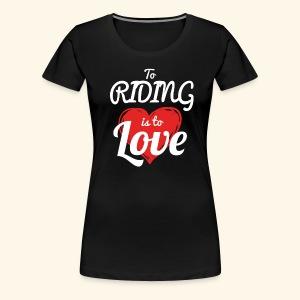 To Riding is to Love Premium T- Shirt For Women - Women's Premium T-Shirt