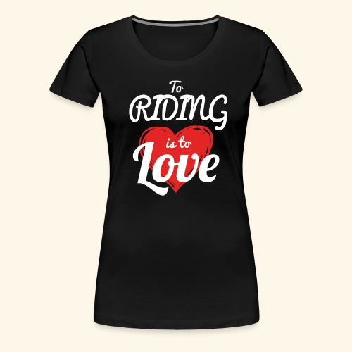 To Riding is to Love Premium T- Shirt For Women - Women's Premium T-Shirt