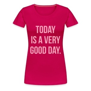 Today is a very good day Women's T-Shirts - Women's Premium T-Shirt