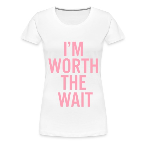 I'm Worth The Wait Premium Size T-Shirt (Women) - Women's Premium T-Shirt
