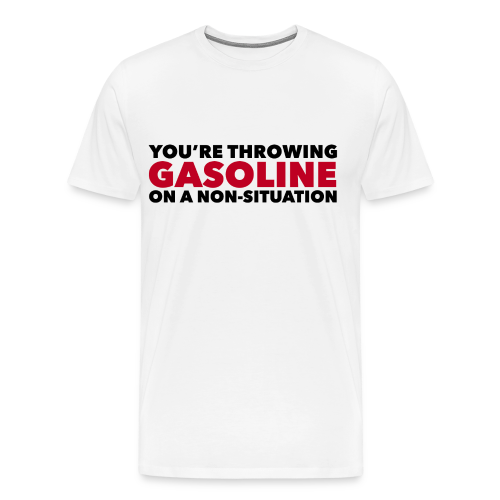 You're Throwing Gasoline on a Non-Situation - Men's Premium T-Shirt