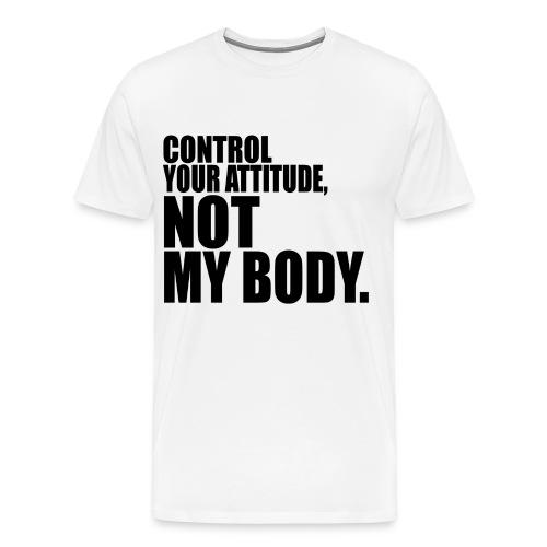 Control Your Attitude, Not My Body (Black Text) - Men's Premium T-Shirt