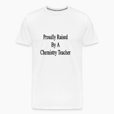 proudly_raised_by_a_chemistry_teacher T-Shirts