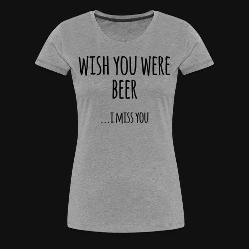 Wish You Were Beer - Women's Premium T-Shirt