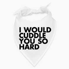 I WOULD CUDDLE YOU SO HARD! Caps