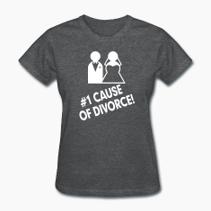 #1 Cause of Divorce FUNNY Marriage  Women's T-Shirts