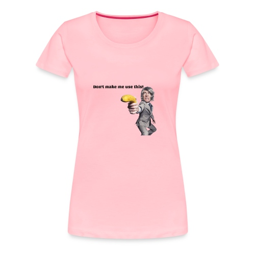 Don't make me use this - Women's Premium T-Shirt