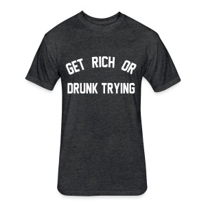 Get Rich or Drunk Trying - Fitted Cotton/Poly T-Shirt by Next Level