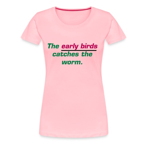 The Early Birds Catches The Worm T Shirt - Women's Premium T-Shirt