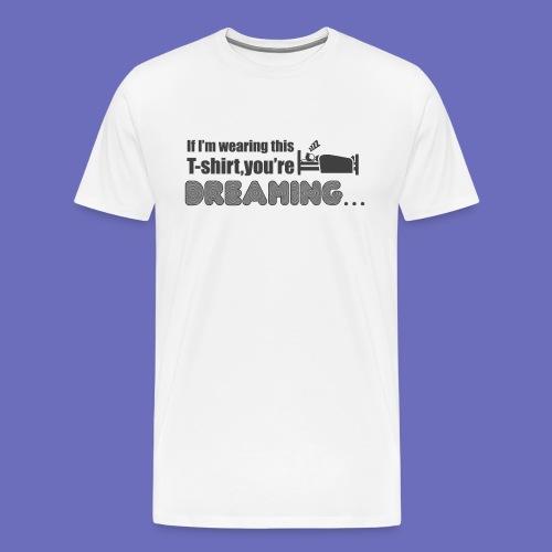 You're dreaming! T-shirt - Men's Premium T-Shirt