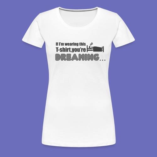 You're dreaming! T-shirt - Women's Premium T-Shirt