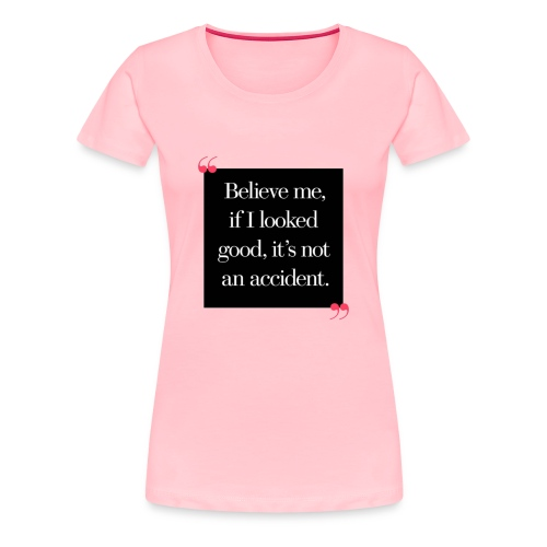Believe Me If I Look This Good Tshirt by Glammore State University - Women's Premium T-Shirt