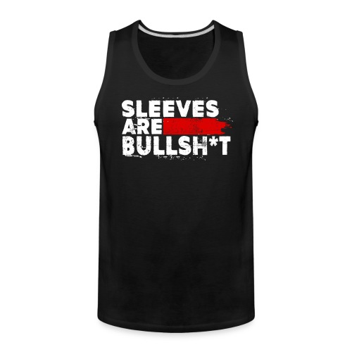 Sleeves Are Bullsh*t - Men's Premium Tank