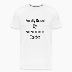 proudly_raised_by_an_economics_teacher T-Shirts