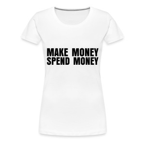 Make Money Spend Money - Women's Premium T-Shirt