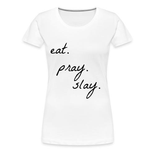 Eat. Pray. Slay. Tee - Women's Premium T-Shirt