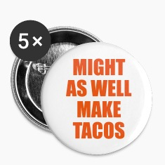 Might As Well Make Tacos Buttons