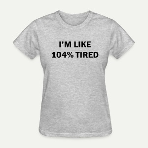 104% Tired - Women's T-Shirt