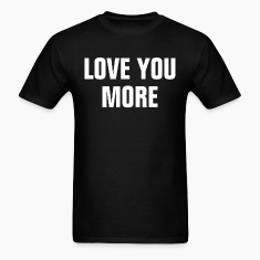 Love You More, Really?! FUNNY COUPLE MAN WOMAN T-Shirts