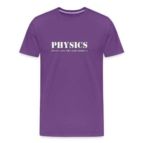 Physics doesn't care who your Daddy is. - Men's Premium T-Shirt