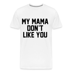 Mama Don't Like You - Men's Premium T-Shirt