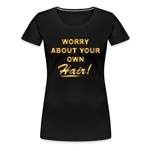 Worry About Your Own Hair - Women's Premium T-Shirt