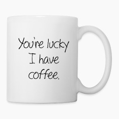 You're Lucky I Have Coffee