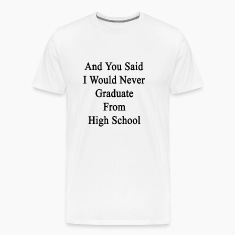 and_you_said_i_would_never_graduate_from T-Shirts