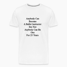 anybody_can_become_a_ballet_instructor_b T-Shirts