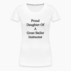 proud_daughter_of_a_great_ballet_instruc Women's T-Shirts