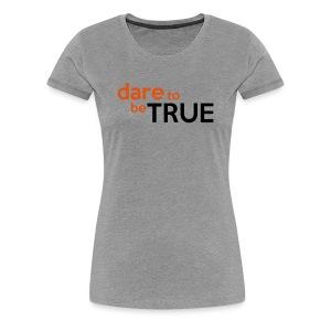 Dare to be True Women's Shirt - Women's Premium T-Shirt