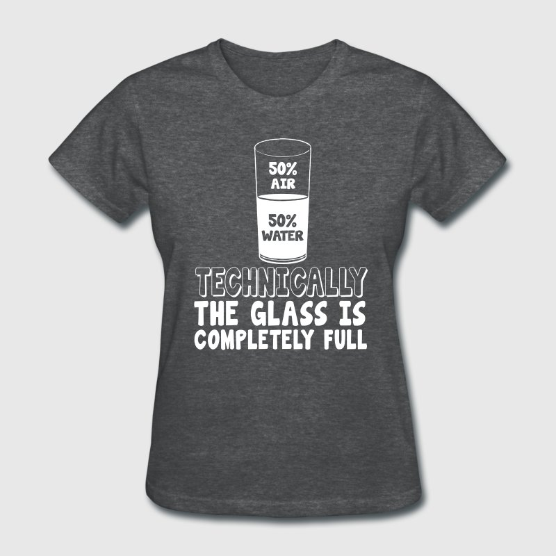 50% air 50% water, techinically the glass is compl - Women's T-Shirt