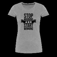 T-Shirts ~ Women's Premium T-Shirt ~ Stop whining and start winning