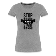 Women's T-Shirts ~ Women's Premium T-Shirt ~ Stop whining and start winning