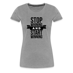 Stop whining and start winning - Women's Premium T-Shirt