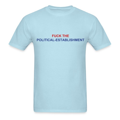FUCK THE POLITICAL ESTABLISHMENT - Men's T-Shirt