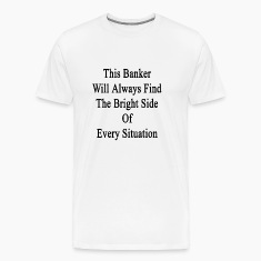 this_banker_will_always_find_the_bright_ T-Shirts