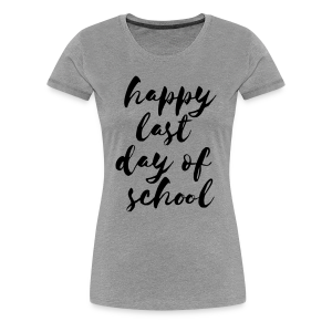 Happy Last Day of School | Black - Women's Premium T-Shirt