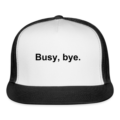 Busy, bye. - Trucker Cap
