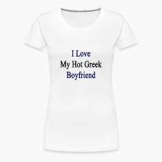 i_love_my_hot_greek_boyfriend Women's T-Shirts