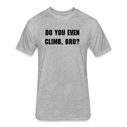 Do you even climb, bro? - Fitted Cotton/Poly T-Shirt by Next Level