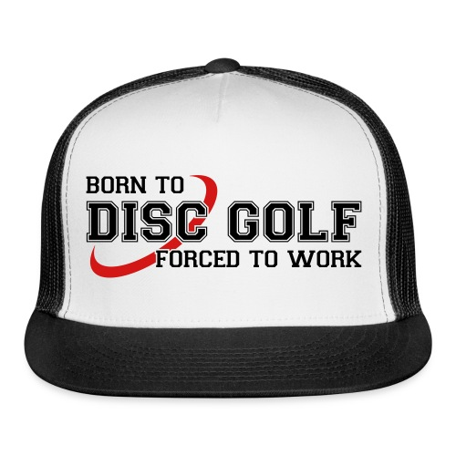 Born to Disc Golf Forced to Work Trucker Cap / Hat - Trucker Cap