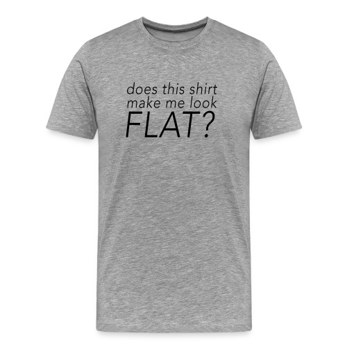Does This Shirt Make Me Look Flat - Men's Premium T-Shirt