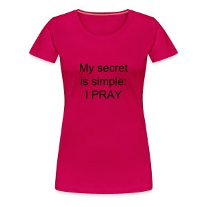 Women's My secret is simple:  I PRAY t-shirt - Women's Premium T-Shirt