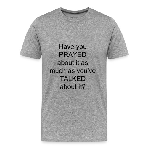 Men's Have you PRAYED about it as much as you've TALKED about it? t-shirt - Men's Premium T-Shirt