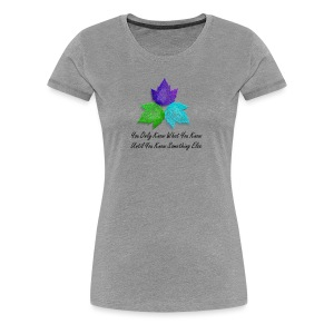 Women's Premium T-Shirt - Heather gray t-shirt 3 leaves representing the energies of communication, love and spiritual sight. Quote says You only know what you know until you know something else.