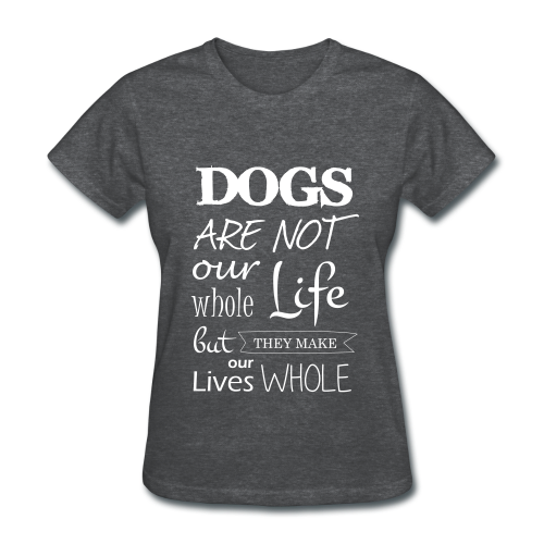 Dogs make our lives whole - Women's T-Shirt