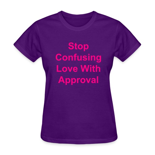 Stop Confusing Love With Approval T-Shirt  - Women's T-Shirt